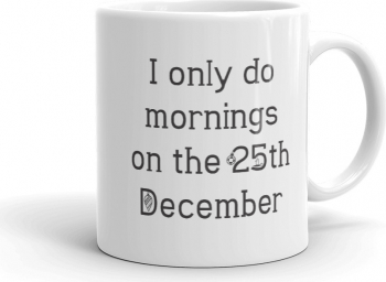 Cana personalizata I only do mornings on 25 December