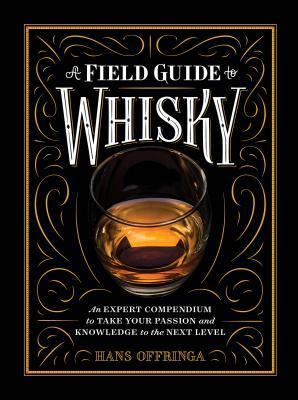 A Field Guide to Whisky An Expert Compendium to Take Your Passion and Knowledge to the Next Level