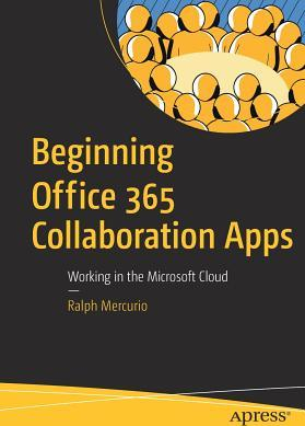 Beginning Office 365 Collaboration Apps Working in the Microsoft Cloud