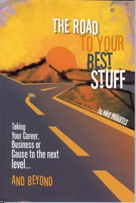 The Road to Your Best Stuff Taking Your Career Business or Cause to the Next Level and Beyond