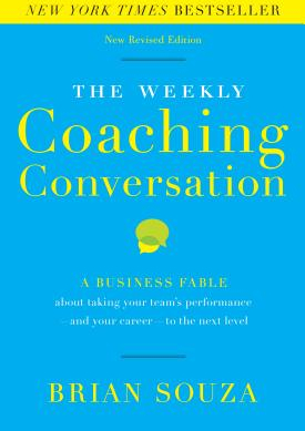 The Weekly Coaching Conversation New Edition A Business Fable about Taking Your Team s Performance And Your Career To the Next Level