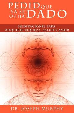 Pedid Que YA Se OS Ha Dado Meditaciones Para Adquirir Riqueza Salud y Amor Usando El Poder de La Mente Subconsciente Carti
