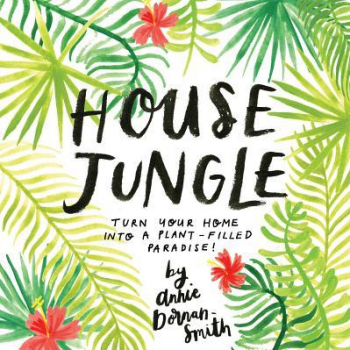 House Jungle A Guide to Becoming a Successful Indoor Gardener Carti