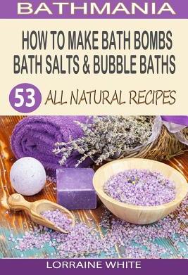 How to Make Bath Bombs Bath Salts Bubble Baths 53 All Natural Organic Recipes Carti