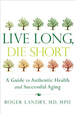 Live Long Die Short A Guide to Authentic Health and Successful Aging Carti