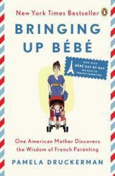 Bringing Up Bebe One American Mother Discovers the Wisdom of French Parenting Now with Bebe Day by Day 100 Keys to French Parenting