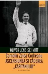 Corneliu Zelea Codreanu. Ascensiunea si caderea Capitanului - Oliver Jens Schmitt Carti