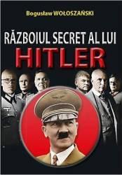 Razboiul Secret Al Lui Hitler - Boguslaw Woloszanski Carti