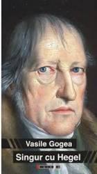 Singur Cu Hegel - Vasile Gogea Carti